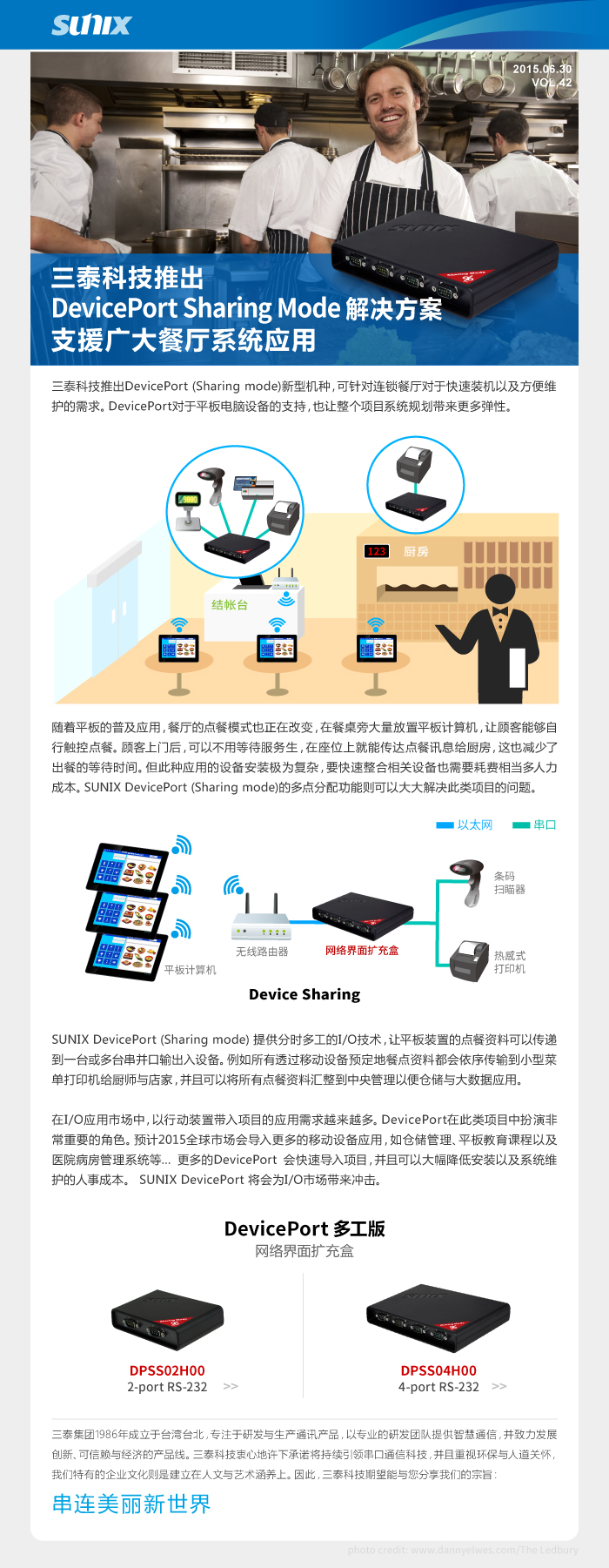 三泰科技推出DevicePort (Sharing mode)新型机种,可针对连锁餐厅对于快速装机以及方便维护的需求。DevicePort对于平板电脑设备的支持,也让整个项目系统规划带来更多弹性。  随着平板的普及应用,餐厅的点餐模式也正在改变,在餐桌旁大量放置平板计算机,让顾客能够自行触控点餐。顾客上门后,可以不用等待服务生,在座位上就能传达点餐讯息给厨房,这也减少了出餐的等待时间。但此种应用的设备安装极为复杂,要快速整合相关设备也需要耗费相当多人力成本。Sunix DevicePort (Sharing mode)的多点分配功能则可以大大解决此类项目的问题。